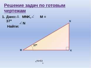 Решение задач по готовым чертежам 1. Дано: MNK, М = 37 Найти: N N=53  М