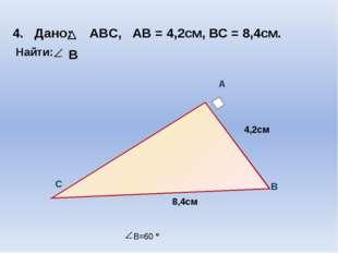 A 4,2см 8,4см B C 4. Дано: ABC, АВ = 4,2см, ВС = 8,4см. Найти: В B=60 