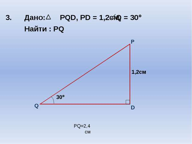 3. Дано: PQD, PD = 1,2cм, Найти : PQ PQ=2,4 см Q = 30 30
