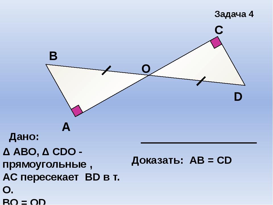А В С D Задача 4 О Дано: Δ АВО, Δ СDО - прямоугольные , АС пересекает ВD в т....