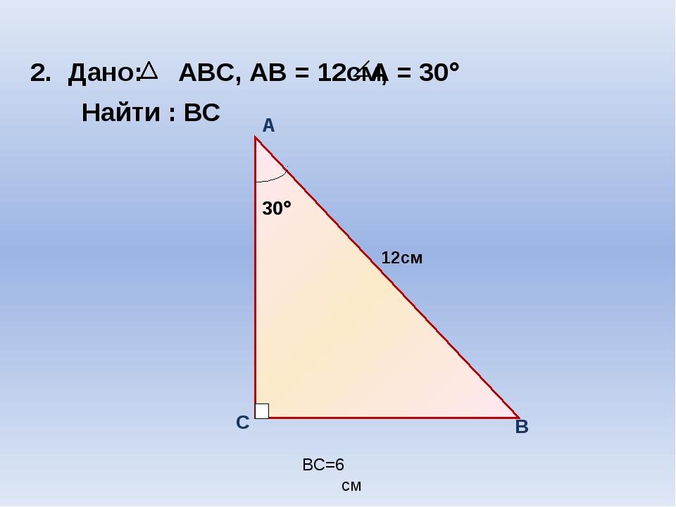 Дано: ABC, АВ = 12см, Найти : ВС BC=6 см А = 30 12см