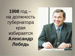 1998 год – на должность губернатора края избирается Александр Лебедь