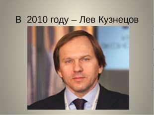 В 2010 году – Лев Кузнецов