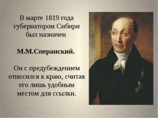 В марте 1819 года губернатором Сибири был назначен М.М.Сперанский. Он с преду