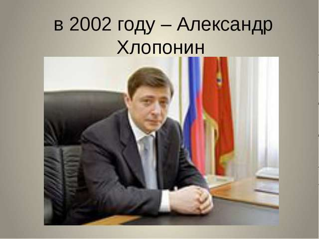 в 2002 году – Александр Хлопонин