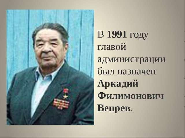 В 1991 году главой администрации был назначен Аркадий Филимонович Вепрев.