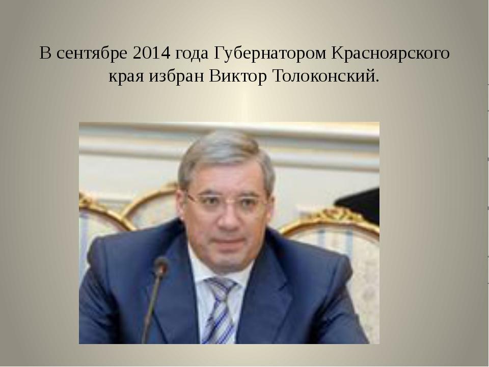 В сентябре 2014 года Губернатором Красноярского края избран Виктор Толоконский.