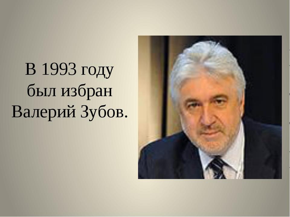 В 1993 году был избран Валерий Зубов.