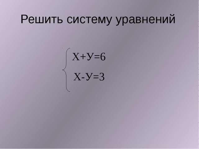 Решить систему уравнений Х-У=3 Х+У=6