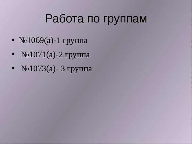 Работа по группам №1069(а)-1 группа №1071(а)-2 группа №1073(а)- 3 группа