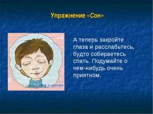 Упражнение «Сон» А теперь закройте глаза и расслабьтесь, будто собираетесь с
