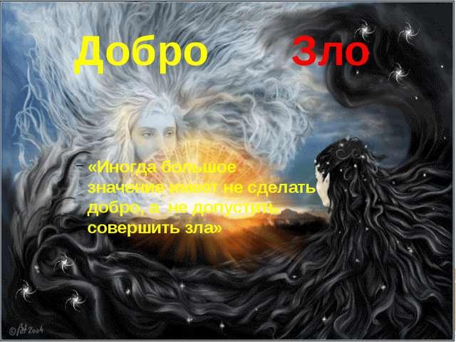 Добро Зло «Иногда большое значение имеет не сделать добро, а не допустить сов...