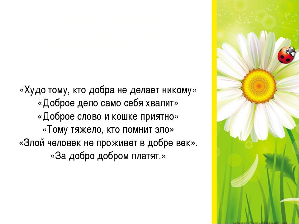«Худо тому, кто добра не делает никому» «Доброе дело само себя хвалит» «Добро...