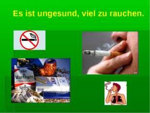 Es ist ungesund, viel zu rauchen.