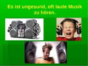 Es ist ungesund, oft laute Musik zu hören.
