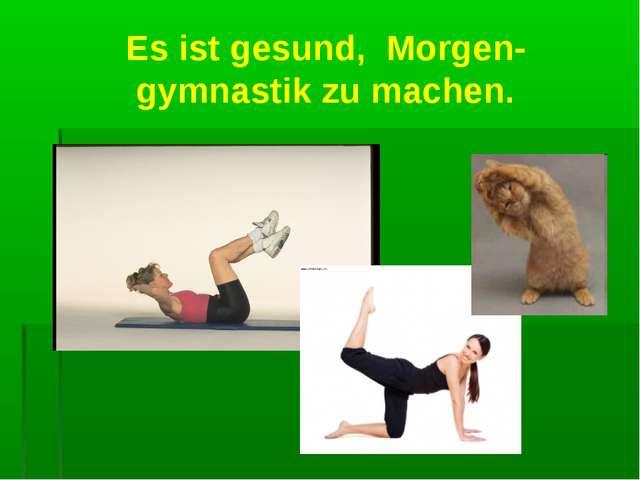 Es ist gesund, Morgen- gymnastik zu machen.