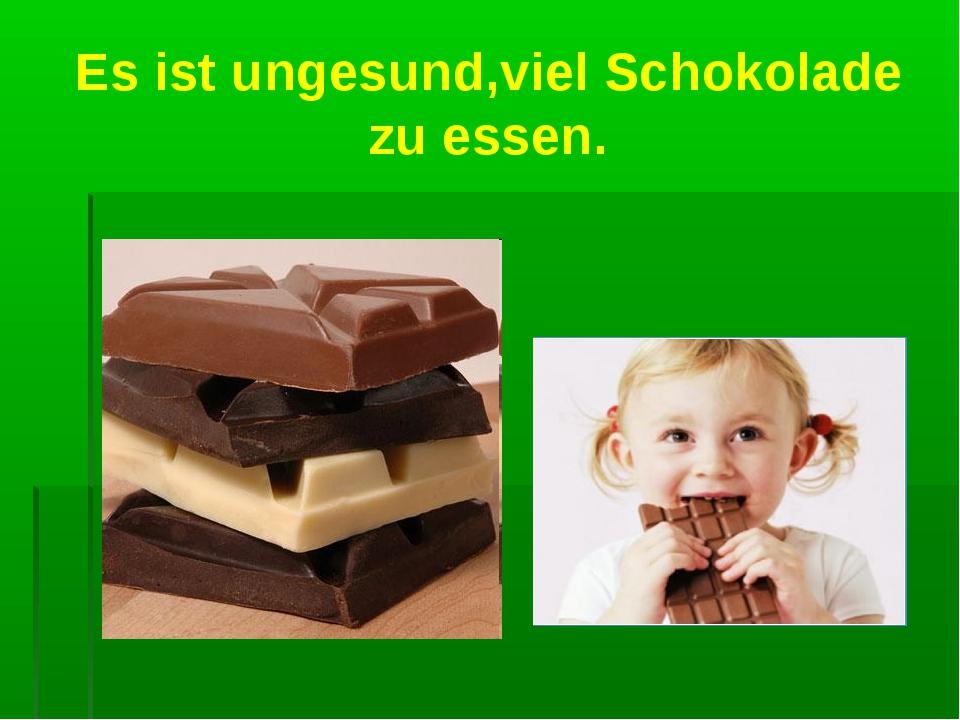 Es ist ungesund,viel Schokolade zu essen.