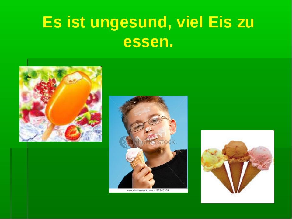 Es ist ungesund, viel Eis zu essen.