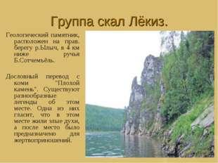 Группа скал Лёкиз. Геологический памятник, расположен на прав. берегу р.Ылыч,