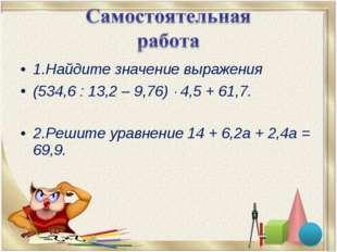 1.Найдите значение выражения (534,6 : 13,2 – 9,76)  4,5 + 61,7. 2.Решите ура