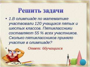 1.В олимпиаде по математике участвовали 120 учащихся пятых и шестых классов.