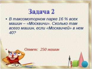 В таксомоторном парке 16% всех машин – «Москвичи». Сколько там всего машин,