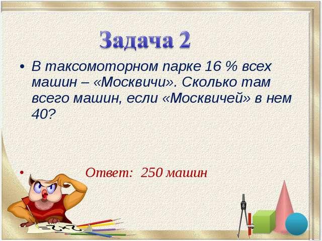 В таксомоторном парке 16% всех машин – «Москвичи». Сколько там всего машин,...