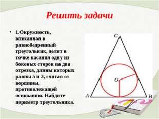 Решить задачи 1.Окружность, вписанная в равнобедренный треугольник, делит в т