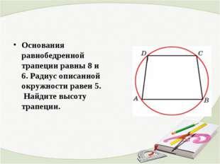Основания равнобедренной трапеции равны 8 и 6. Радиус описанной окружности ра