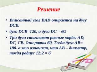 Решение Вписанный угол ВАD опирается на дугу DCB. дуга DCB=120, а дуга DC = 6