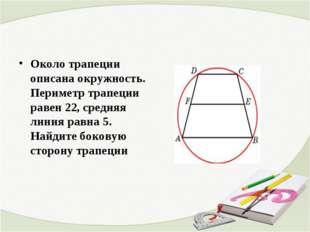 Около трапеции описана окружность. Периметр трапеции равен 22, средняя линия
