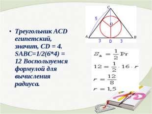 Треугольник АСD египетский, значит, СD = 4. SABC=1/2(6*4) = 12 Воспользуемся