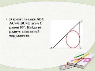 В треугольнике ABC АС=4, ВС=3, угол C равен 90º. Найдите радиус вписанной ок