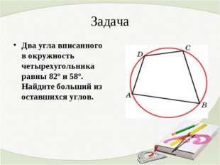 Задача Два угла вписанного в окружность четырехугольника равны 82º и 58º. Най
