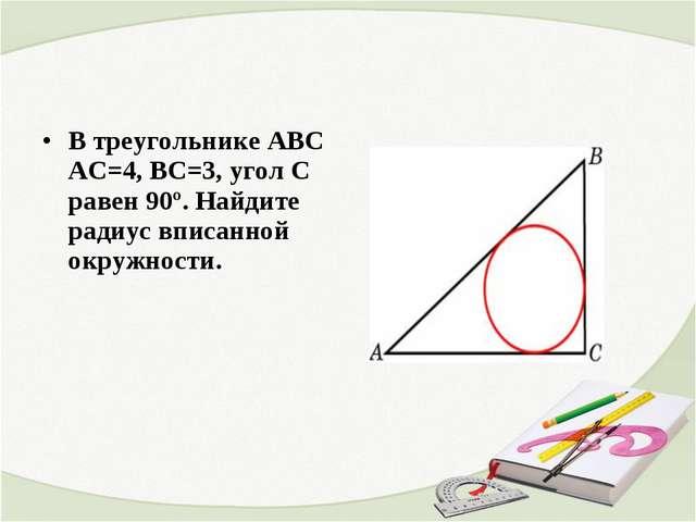 В треугольнике ABC АС=4, ВС=3, угол C равен 90º. Найдите радиус вписанной ок...
