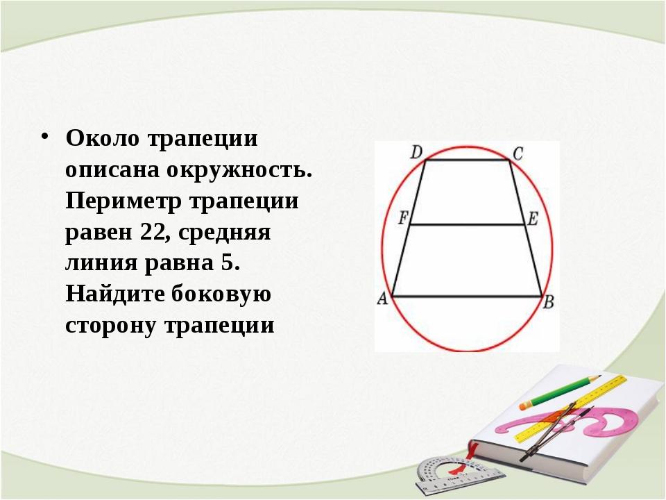 Около трапеции описана окружность. Периметр трапеции равен 22, средняя линия...