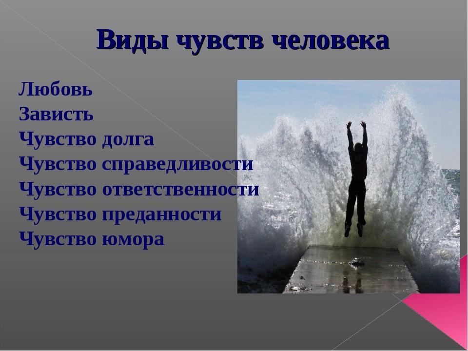 Виды чувств человека Любовь Зависть Чувство долга Чувство справедливости Чувс...