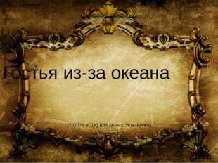 Гостья из-за океана ГОУ РК «С(К) ШИ №2» с.Усть-Кулом Бабуцидзе Е.А.
