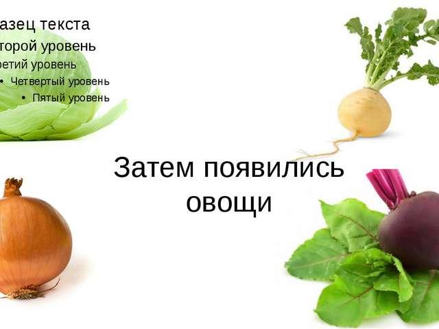 Затем появились овощи