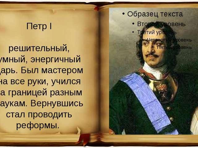 Петр I решительный, умный, энергичный царь. Был мастером на все руки, учился...