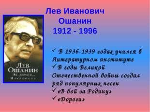 Лев Иванович Ошанин 1912 - 1996 В 1936-1939 годах учился в Литературном инсти