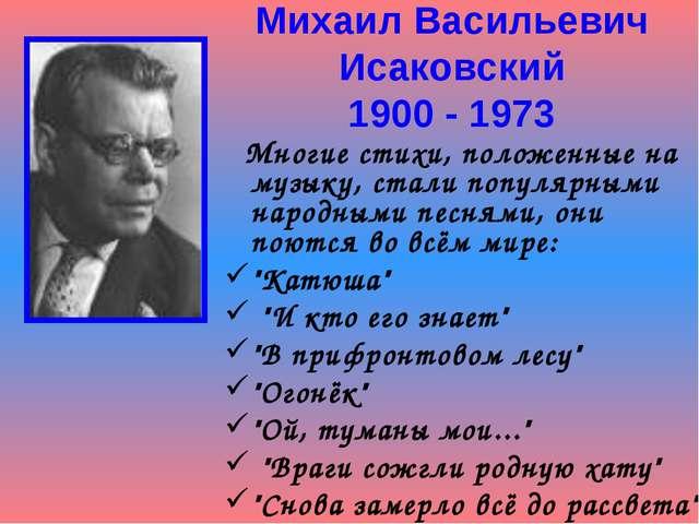 Михаил Васильевич Исаковский 1900 - 1973 Многие стихи, положенные на музыку,...