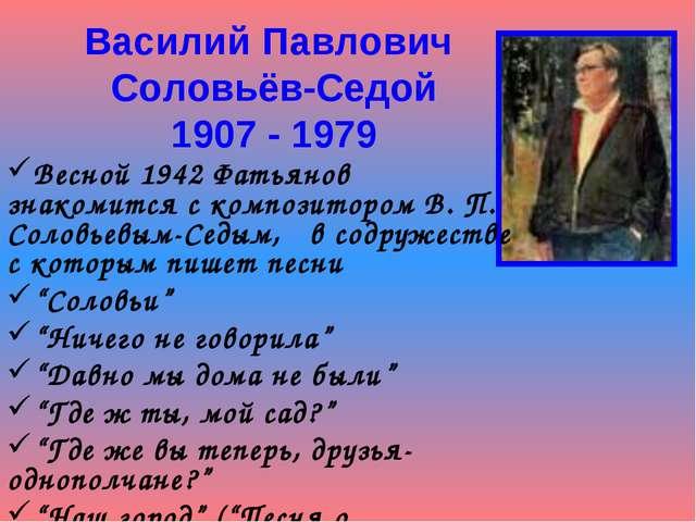 Василий Павлович Соловьёв-Седой 1907 - 1979 Весной 1942 Фатьянов знакомится с...