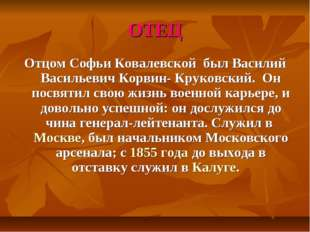 ОТЕЦ Отцом Софьи Ковалевской был Василий Васильевич Корвин- Круковский. Он по