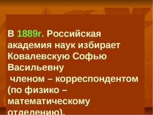 В 1889г. Российская академия наук избирает Ковалевскую Софью Васильевну член