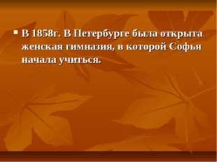 В 1858г. В Петербурге была открыта женская гимназия, в которой Софья начала у