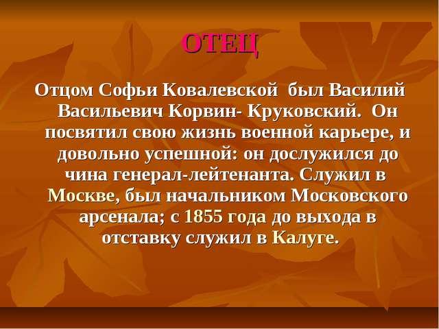 ОТЕЦ Отцом Софьи Ковалевской был Василий Васильевич Корвин- Круковский. Он по...