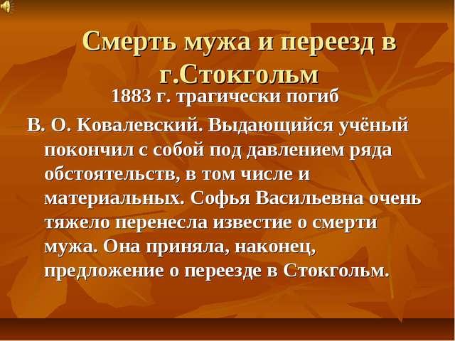 Смерть мужа и переезд в г.Стокгольм 1883 г. трагически погиб В. О. Ковалевски...