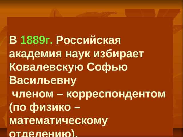 В 1889г. Российская академия наук избирает Ковалевскую Софью Васильевну член...