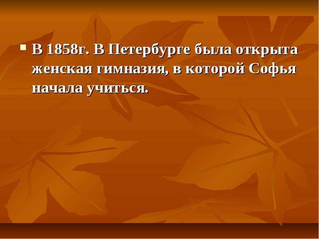 В 1858г. В Петербурге была открыта женская гимназия, в которой Софья начала у...